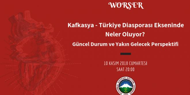 Worşer: Kafkasya – Türkiye Diasporası Ekseninde Neler Oluyor?